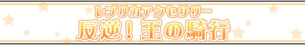 レプリカアクセサリー反逆!王の騎行(全4種)