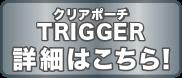 クリアポーチ TRIGGER 詳細はこちら!