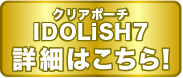 クリアポーチ IDOLいSH7 詳細はこちら!