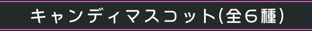 キャンディマスコット(全6種)